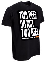W&W TWO BEER OR NOT TWO BEER T-Shirts